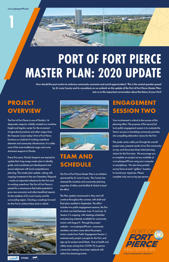 "The following poster is the first in an eight poster series. The text is split in 3 columns with a larger header at the top. The graphic is a navy blue background with a light blue triangle shape in the upper left corner and an orange triangle shape in the lower right corner.www.planportFP.com is located in the top left. St. Lucie County, Atkins and Moffatt & Nichol logo are placed in the lower left corner. The text reads as follows: For the header: Port of Fort Pierce Master Plan: 2020 Update How should the port evolve to embrace community economic and social opportunities?  This is the central question posed by St. Lucie County and its consultants as we embark on the update of the Port of Fort Pierce Master Plan. Join us in this important conversation about the future of your Port!  The first column states Project Overview The Port of Fort Pierce is one of Florida's 14 deepwater seaports. Initially created as a maritime freight and logistics center for the movement of agricultural products and other cargos from the Treasure Coast, today's Port of Fort Pierce functions as a hybrid of working waterfront elements and community infrastructure. It is unlike most of the more traditional cargo and cruise dominant seaports in Florida. Every five years, Florida Seaports are required to update their long-range master plan to identify, guide, and coordinate port development and ensure alignment with local comprehensive planning. This master plan update—along with ongoing investment in the new Derecktor Shipyard —marks an important milestone for the Port and its working waterfront. The Port of Fort Pierce is poised for a renaissance that holds potential to grow new economic and other beneficial impacts for the residents of St. Lucie County and the surrounding region. Charting a roadmap forward for the Port to achieve these ends is critical. An image of the port is located at the bottom of this column. At the top of column two are two additional photos of the port. The second column states Team and Schedule The Port of Fort Pierce Master Plan is an initiative sponsored by St. Lucie County.  The County has retained the maritime and community planning expertise of Atkins and Moffatt & Nichol to lead the effort.   The Plan update commenced in May and will continue throughout the summer, with draft and final plans readied in September. The effort includes two public engagement sessions, the first of which was held between June 15 and July 12.  Session 2 is ongoing, with meetings scheduled and planning materials available for community review until August 9.  Through the project website— www.planportFP.com—community members can learn more about the project, review results from Public Engagement Session 1, evaluate early project concepts for the Port, and sign-up for project email blasts.  Due to health and safety issues arising from COVID-19, in-person community meetups have been replaced with online live streaming events.   The third column states Engagement Session Two Your involvement is critical to the success of this planning effort. The purpose of this second (of two) public engagement session is to evaluate the Team's success in translating community priorities into compelling alternative visions for the Port. This poster series walks you through the overall project area, presents results of our first community survey, and showcases three initial planning visions for the Port area.  We encourage you to complete our project survey available at  www.planportFP.com using your computer or smartphone.  We also have printed survey forms at each ""gallery"" location to record your responses. Please complete only one survey per person."
