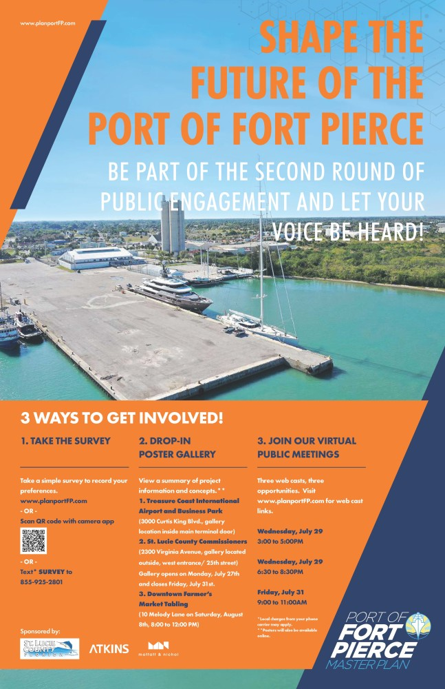"This image is the poster announcement for the second public work session. On the poster, the background image shows an image of the Port of Fort Pierce. It is overlaid with orange and navy-blue diagonal graphics that provide the background for the text to follow. www.planportFP.com, the project website, is stated in the top left corner of the poster graphic. To the right, in large bold capitalized letters, states ""SHAPE THE FUTURE OF THE PORT OF FORT PIERCE."" In a slightly smaller font, it states ""BE PART OF THE SECOND ROUND OF PUBLIC ENGAGEMENT AND LET YOUR VOICE BE HEARD!"". In the bottom of the image, against an orange background, the following text is stated. 3 WAYS TO GET INVOLVED! 1.	TAKE THE SURVEY  Take a simple survey to record your preferences.  www.planportFP.com, or Scan QR code with camera app, or Text* SURVEY to 855-925-2801.  2.	DROP-IN POSTER GALLERY View a summary of project information and concepts.**   1.	Treasure Coast International Airport and Business Park  (3000 Curtis King Blvd., gallery location inside main terminal door)    2.	St. Lucie County Commissioners  (2300 Virginia Avenue, gallery located outside, west entrance/ 25th street)  Gallery opens on Monday, July 27th and closes Friday, July 31st.   3.	Downtown Farmer's Market Tabling (10 Melody Lane on Saturday, August 8th, 8:00 to 12:00 PM)   *Local charges from your phone carrier may apply. **Posters will also be available online.  3.	JOIN OUR VIRTUAL PUBLIC MEETINGS Three webcasts, three opportunities. Visit www.planportFP.com for web cast links. Wednesday, July 29, 3:00 to 5:00 PM Wednesday, July 29, 6:30 to 8:30 PM Friday, July 31, 9:00 to 11:00 AM  Sponsored by St. Lucie County, Atkins and Moffatt & Nichol"
