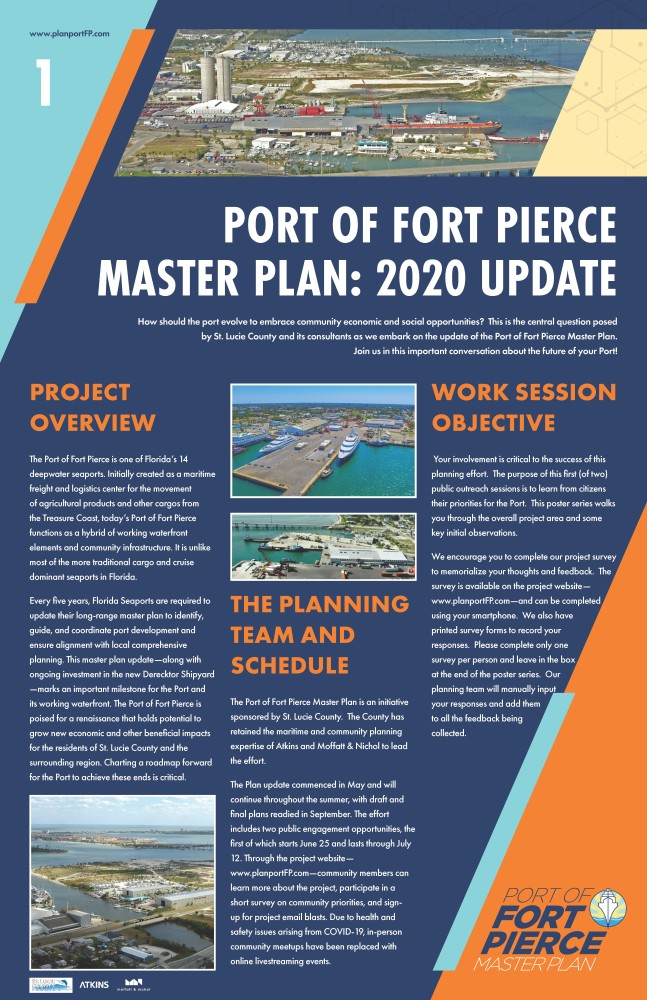 The following poster is the first in a six poster series. The text is split in 3 columns with a larger header at the top. The graphic is a navy blue background with a light blue triangle shape in the upper left corner and an orange triangle shape in the lower right corner.www.planportFP.com is located in the top left. St. Lucie County, Atkins and Moffatt & Nichol logo are placed in the lower left corner. The text reads as follows: For the header: Port of Fort Pierce Master Plan: 2020 Update How should the port evolve to embrace community economic and social opportunities?  This is the central question posed by St. Lucie County and its consultants as we embark on the update of the Port of Fort Pierce Master Plan. Join us in this important conversation about the future of your Port!  Starting in the first column, Project Overview The Port of Fort Pierce is one of Florida's 14 deepwater seaports. Initially created as a maritime freight and logistics center for the movement of agricultural products and other cargos from the Treasure Coast, today's Port of Fort Pierce functions as a hybrid of working waterfront elements and community infrastructure. It is unlike most of the more traditional cargo and cruise dominant seaports in Florida. Every five years, Florida Seaports are required to update their long-range master plan to identify, guide, and coordinate port development and ensure alignment with local comprehensive planning. This master plan update—along with ongoing investment in the new Derecktor Shipyard—marks an important milestone for the Port and its working waterfront. The Port of Fort Pierce is poised for a renaissance that holds potential to grow new economic and other beneficial impacts for the residents of St. Lucie County and the surrounding region. Charting a roadmap forward for the Port to achieve these ends is critical. An image of the port is displayed at the bottom of column one. Two images of the port, primarily Derecktor Shipyard, begin the second column. Text for the second column is as follows: The Planning Team and Schedule The Port of Fort Pierce Master Plan is an initiative sponsored by St. Lucie County.  The County has retained the maritime and community planning expertise of Atkins and Moffatt & Nichol to lead the effort.   The Plan update commenced in May and will continue throughout the summer, with draft and final plans readied in September. The effort includes two public engagement opportunities, the first of which starts June 25 and lasts through July 12. Through the project website—www.planportFP.com—community members can learn more about the project, participate in a short survey on community priorities, and sign-up for project email blasts. Due to health and safety issues arising from COVID-19, in-person community meetups have been replaced with online livestreaming events. The third column states Work Session Objective Your involvement is critical to the success of this planning effort.  The purpose of this first (of two) public outreach sessions is to learn from citizens their priorities for the Port.  This poster series walks you through the overall project area and some key initial observations.   We encourage you to complete our project survey to memorialize your thoughts and feedback.  The survey is available on the project website—www.planportFP.com—and can be completed using your smartphone.  We also have printed survey forms to record your responses.  Please complete only one survey per person and leave in the box at the end of the poster series.  Our planning team will manually input your responses and add them to all the feedback being collected.